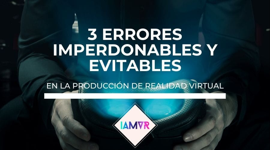 3 ERRORES IMPERDONABLES y EVITABLES EN REALIDAD VIRTUAL