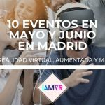 10 EVENTOS DE REALIDAD VIRTUAL/AUMENTADA EN MADRID EN MAYO Y JUNIO
