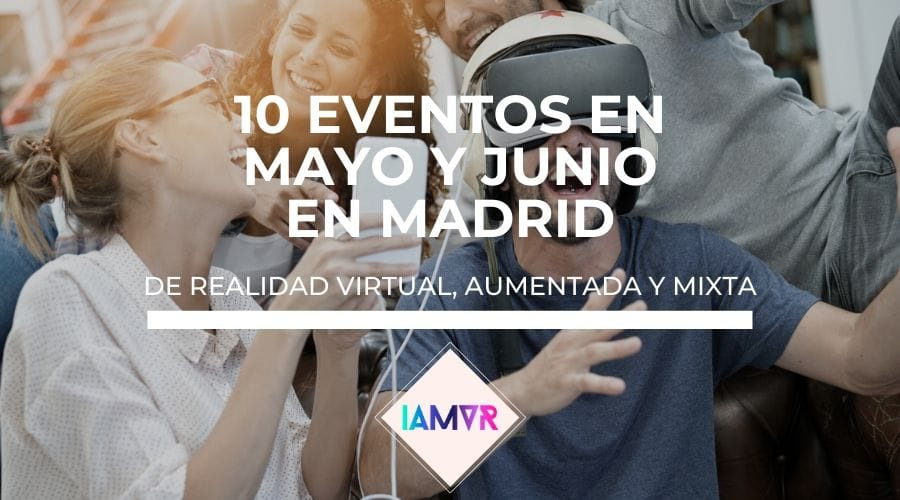 10 eventos sobre realidad virtual, aumentada o mixta en Madrid en mayo y junio de 2018