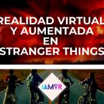 LA REALIDAD VIRTUAL Y AUMENTADA DE STRANGER THINGS