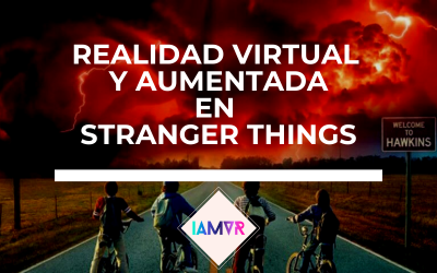 LA REALIDAD VIRTUAL Y AUMENTADA DE STRANGER THINGS