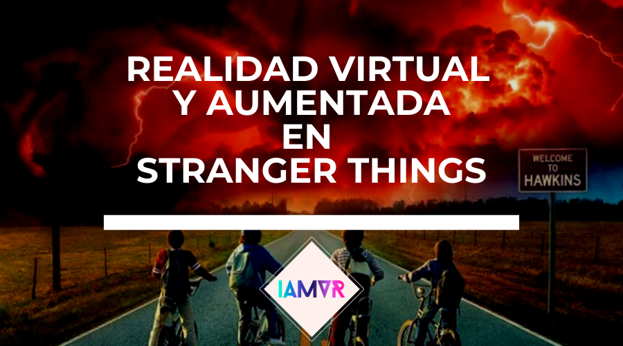 realidad-virtual-y-aumentada-en-stranger-things-netflix-iamvr